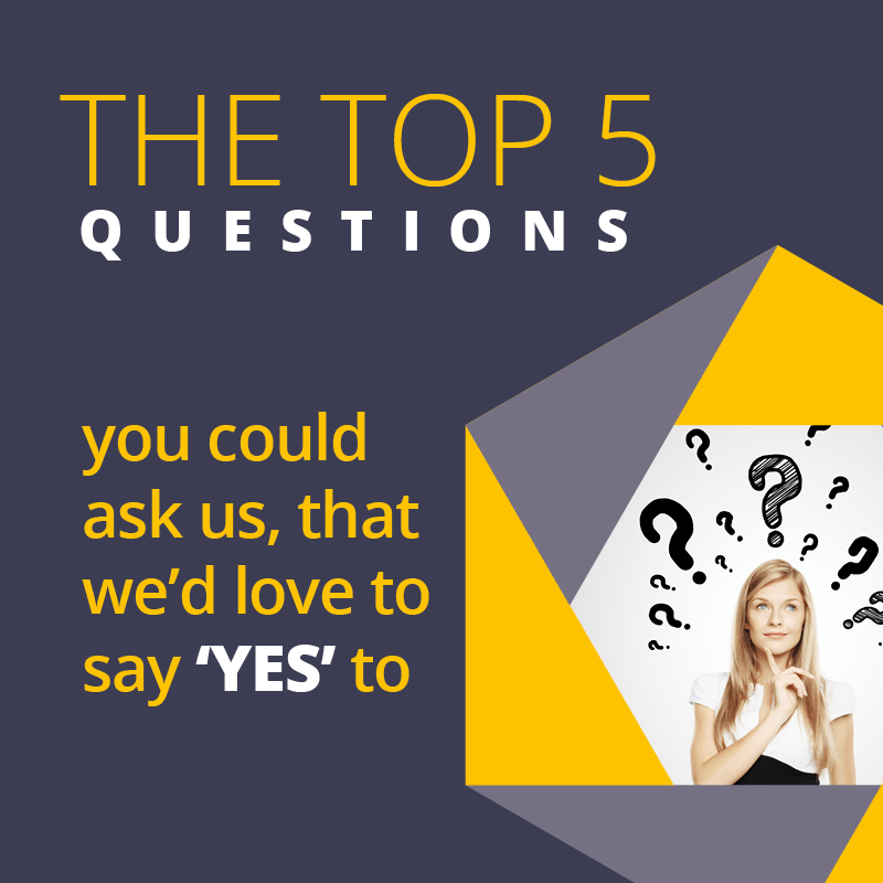 The top 5 questions you could ask us, that we'd love to say YES to